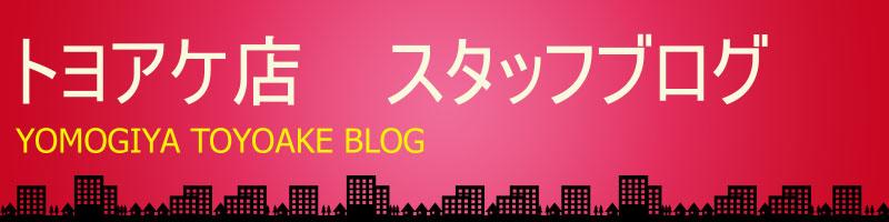 トヨアケ店 スタッフブログ